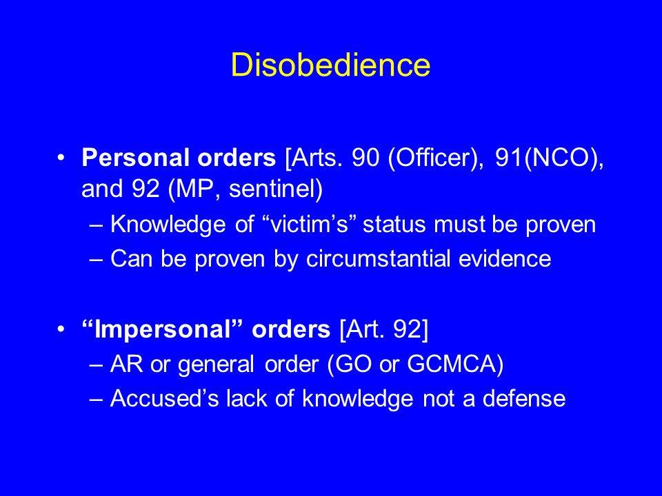 Disobedience Personal orders [Arts. 90 (Officer), 91(NCO), and 92 (MP, sentinel) Knowledge of victim's status must be proven.